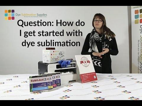 Question: How Do I Get Started With Dye Sublimation?